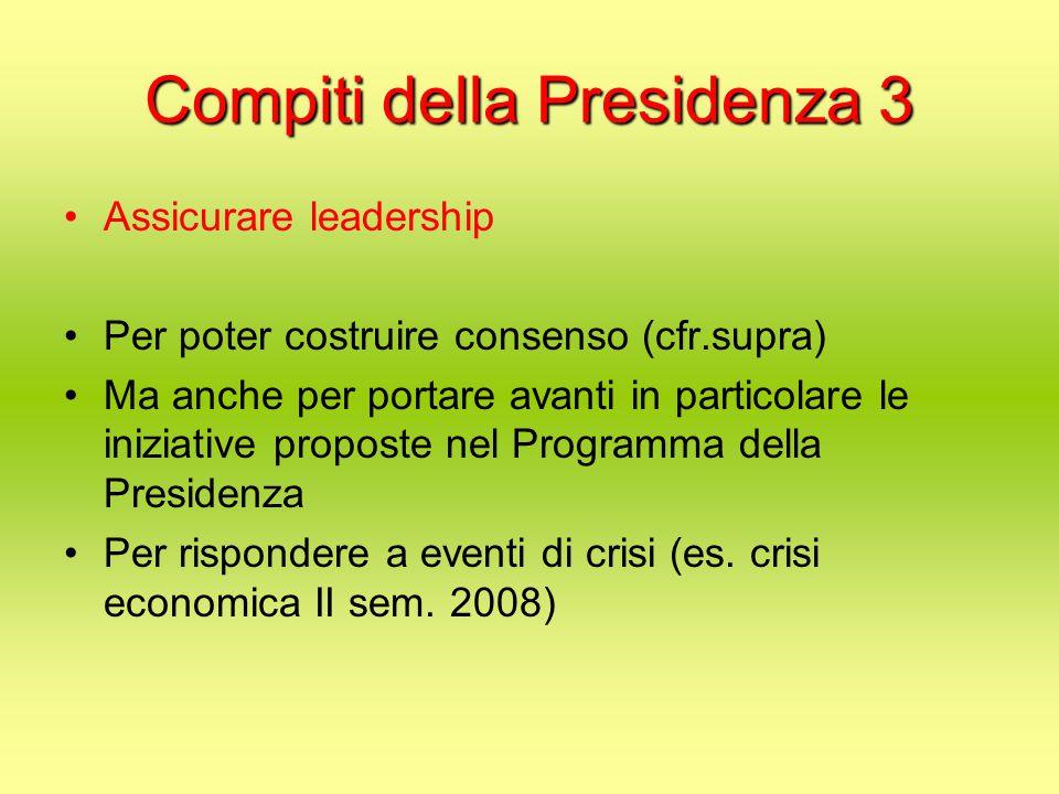 Compiti della Presidenza 3 Assicurare leadership Per poter costruire consenso (cfr.supra) Ma anche per portare avanti in particolare le iniziative proposte nel Programma della Presidenza Per rispondere a eventi di crisi (es.