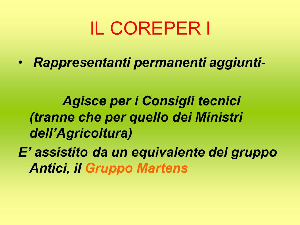 IL COREPER I Rappresentanti permanenti aggiunti- Agisce per i Consigli tecnici (tranne che per quello dei Ministri dell'Agricoltura) E' assistito da un equivalente del gruppo Antici, il Gruppo Martens