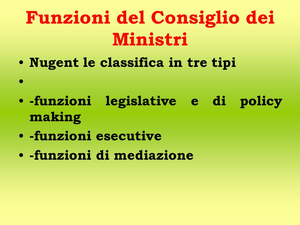 Funzioni del Consiglio dei Ministri Nugent le classifica in tre tipi -funzioni legislative e di policy making -funzioni esecutive -funzioni di mediazione