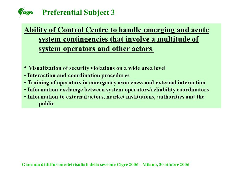 Giornata di diffusione dei risultati della sessione Cigre 2006 – Milano, 30 ottobre 2006 Ability of Control Centre to handle emerging and acute system contingencies that involve a multitude of system operators and other actors.