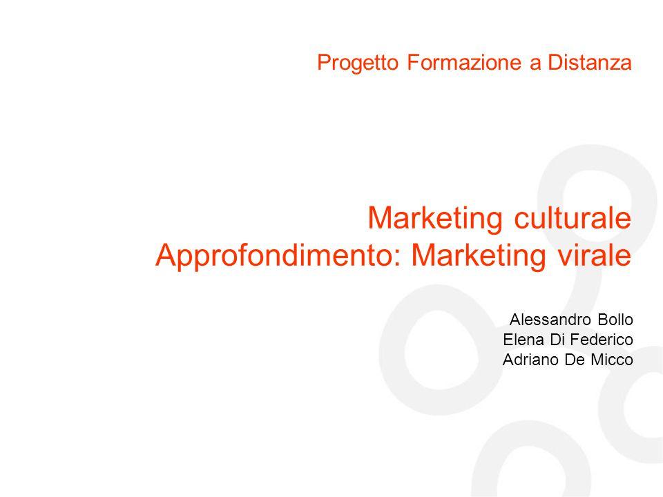 Progetto Formazione a Distanza Alessandro Bollo Elena Di Federico Adriano De Micco Marketing culturale Approfondimento: Marketing virale