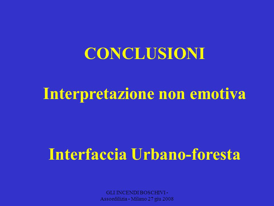 GLI INCENDI BOSCHIVI - Assoedilizia - Milano 27 giu 2008 CONCLUSIONI Interpretazione non emotiva Interfaccia Urbano-foresta