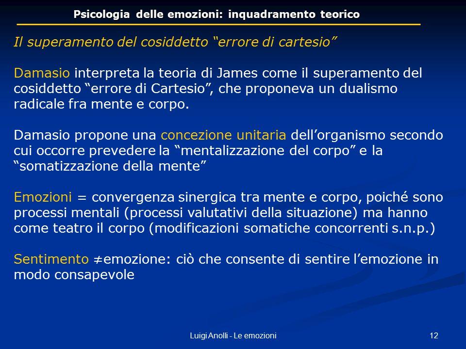 """12Luigi Anolli - Le emozioni Psicologia delle emozioni: inquadramento teorico Il superamento del cosiddetto """"errore di cartesio"""" Damasio interpreta la"""