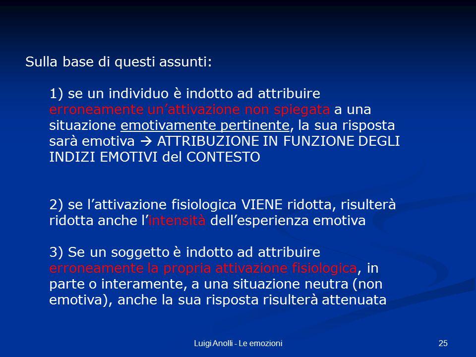 25Luigi Anolli - Le emozioni Sulla base di questi assunti: 1) se un individuo è indotto ad attribuire erroneamente un'attivazione non spiegata a una s