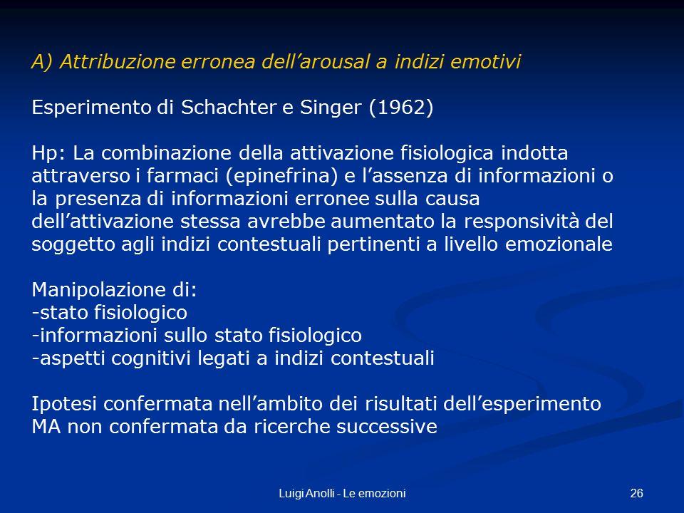 26Luigi Anolli - Le emozioni A) Attribuzione erronea dell'arousal a indizi emotivi Esperimento di Schachter e Singer (1962) Hp: La combinazione della