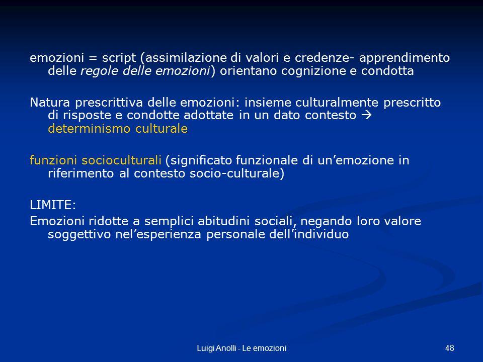 48Luigi Anolli - Le emozioni emozioni = script (assimilazione di valori e credenze- apprendimento delle regole delle emozioni) orientano cognizione e