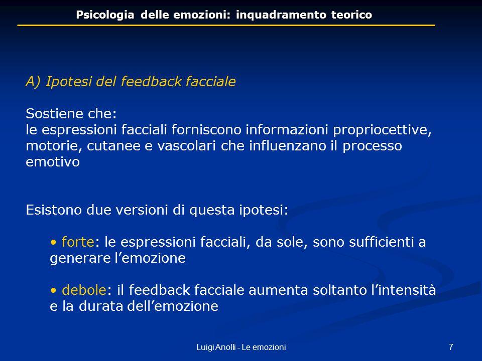 7Luigi Anolli - Le emozioni Psicologia delle emozioni: inquadramento teorico A) Ipotesi del feedback facciale Sostiene che: le espressioni facciali fo