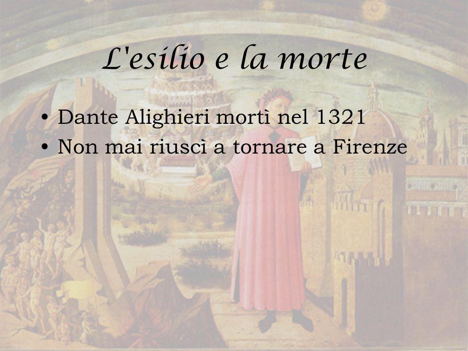 L'esilio e la morte Dante Alighieri mortì nel 1321 Non mai riuscì a tornare a Firenze