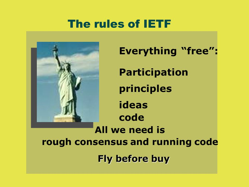 The rules of IETF Everything free : Participation principles ideas code All we need is rough consensus and running code Fly before buy