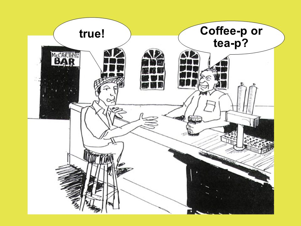 Coffee-p or tea-p? true!