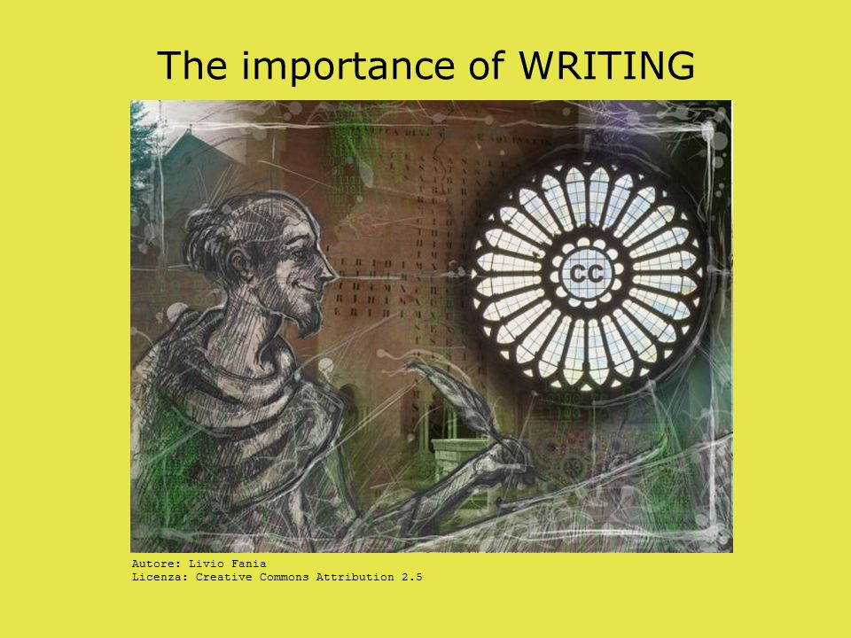 The importance of WRITING Autore: Livio Fania Licenza: Creative Commons Attribution 2.5