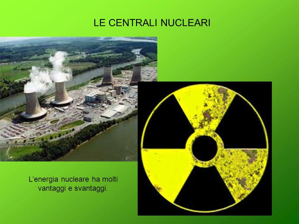 LE CENTRALI NUCLEARI L'energia nucleare ha molti vantaggi e svantaggi.