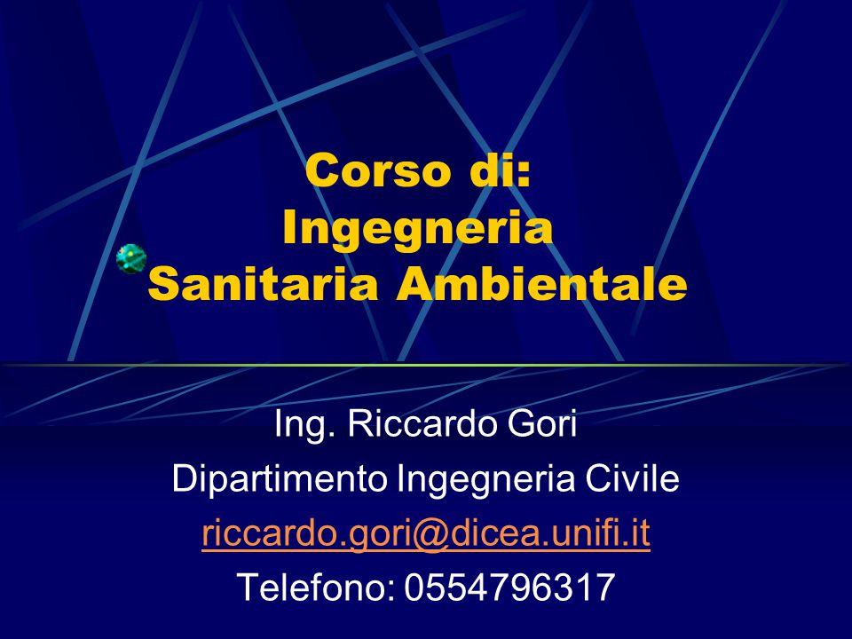 Corso di: Ingegneria Sanitaria Ambientale Ing. Riccardo Gori Dipartimento Ingegneria Civile riccardo.gori@dicea.unifi.it Telefono: 0554796317
