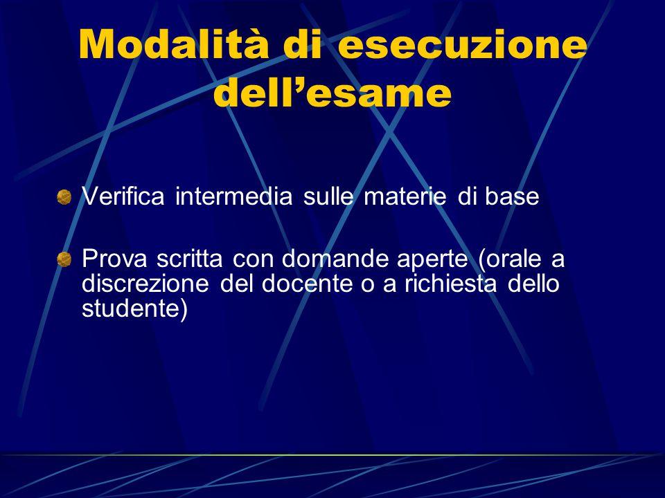 Modalità di esecuzione dell'esame Verifica intermedia sulle materie di base Prova scritta con domande aperte (orale a discrezione del docente o a rich