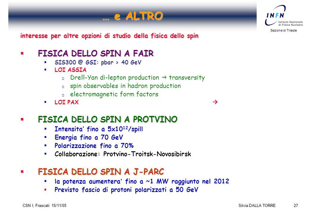 27 Sezione di Trieste Silvia DALLA TORRE CSN I, Frascati 15/11/05 … e ALTRO interesse per altre opzioni di studio della fisica dello spin  FISICA DELLO SPIN A FAIR  SIS300 @ GSI: pbar > 40 GeV  LOI ASSIA  Drell-Yan di-lepton production  transversity  spin observables in hadron production  electromagnetic form factors  LOI PAX   FISICA DELLO SPIN A PROTVINO  Intensita' fino a 5x10 12 /spill  Energia fino a 70 GeV  Polarizzazione fino a 70%  Collaborazione: Protvino-Troitsk-Novosibirsk  FISICA DELLO SPIN A J-PARC  la potenza aumentera ' fino a ~1 MW raggiunto nel 2012  Previsto fascio di protoni polarizzati a 50 GeV