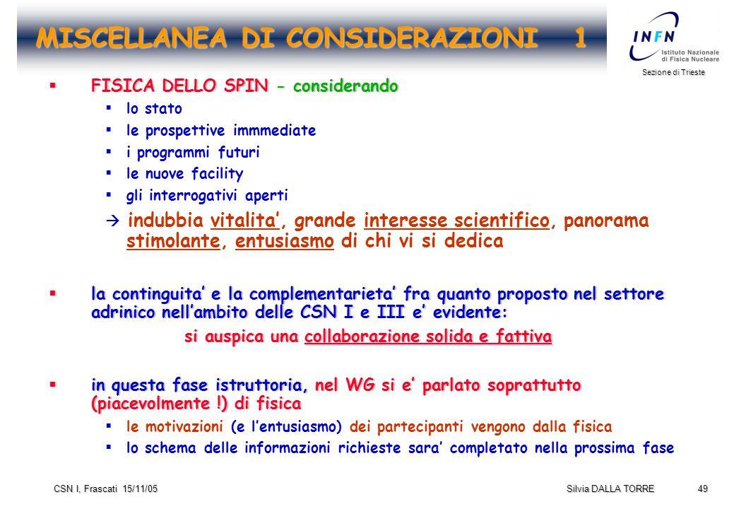 49 Sezione di Trieste Silvia DALLA TORRE CSN I, Frascati 15/11/05 MISCELLANEA DI CONSIDERAZIONI 1  FISICA DELLO SPIN - considerando  lo stato  le prospettive immmediate  i programmi futuri  le nuove facility  gli interrogativi aperti  indubbia vitalita', grande interesse scientifico, panorama stimolante, entusiasmo di chi vi si dedica  la continguita' e la complementarieta' fra quanto proposto nel settore adrinico nell'ambito delle CSN I e III e' evidente: si auspica una collaborazione solida e fattiva  in questa fase istruttoria, nel WG si e' parlato soprattutto (piacevolmente !) di fisica  le motivazioni (e l'entusiasmo) dei partecipanti vengono dalla fisica  lo schema delle informazioni richieste sara' completato nella prossima fase