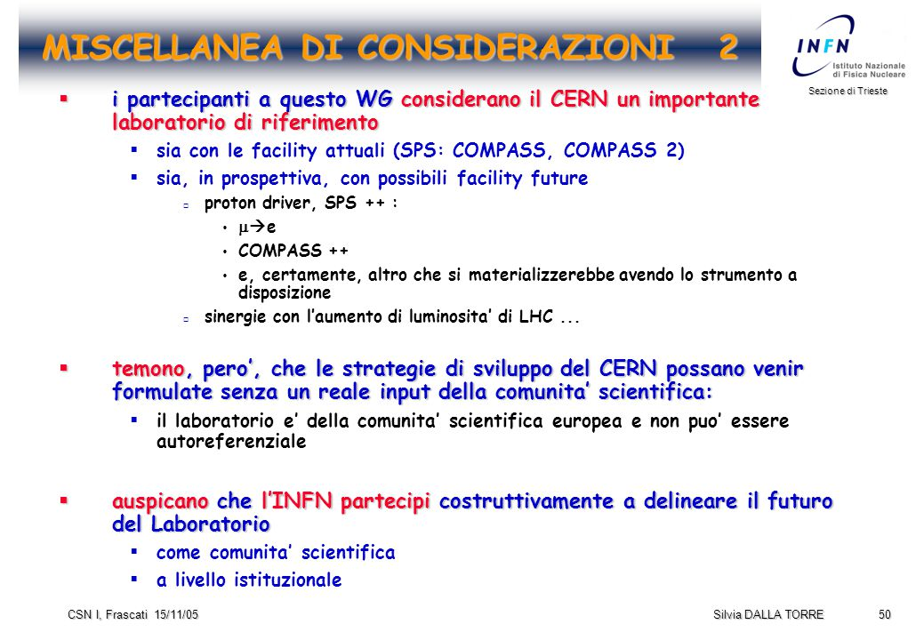 50 Sezione di Trieste Silvia DALLA TORRE CSN I, Frascati 15/11/05 MISCELLANEA DI CONSIDERAZIONI 2  i partecipanti a questo WG considerano il CERN un importante laboratorio di riferimento  sia con le facility attuali (SPS: COMPASS, COMPASS 2)  sia, in prospettiva, con possibili facility future  proton driver, SPS ++ :    e  COMPASS ++  e, certamente, altro che si materializzerebbe avendo lo strumento a disposizione  sinergie con l'aumento di luminosita' di LHC...
