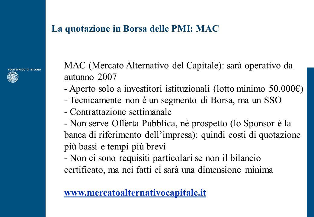 La quotazione in Borsa delle PMI: MAC MAC (Mercato Alternativo del Capitale): sarà operativo da autunno 2007 - Aperto solo a investitori istituzionali (lotto minimo 50.000€) - Tecnicamente non è un segmento di Borsa, ma un SSO - Contrattazione settimanale - Non serve Offerta Pubblica, né prospetto (lo Sponsor è la banca di riferimento dell'impresa): quindi costi di quotazione più bassi e tempi più brevi - Non ci sono requisiti particolari se non il bilancio certificato, ma nei fatti ci sarà una dimensione minima www.mercatoalternativocapitale.it