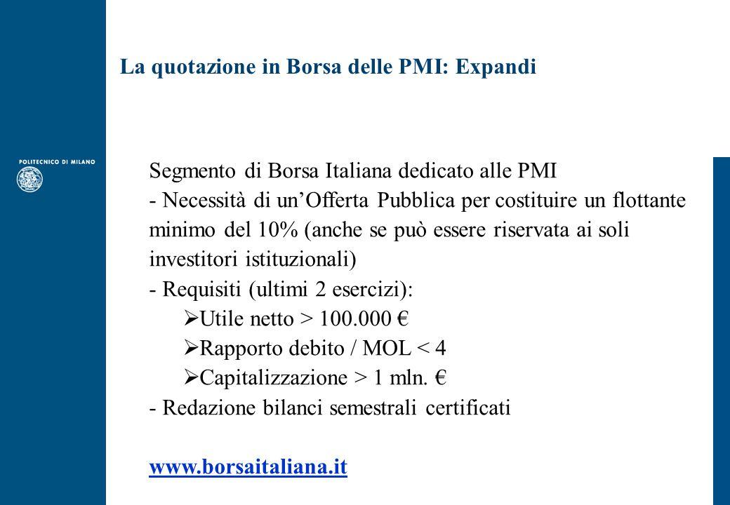 La quotazione in Borsa delle PMI: Expandi Segmento di Borsa Italiana dedicato alle PMI - Necessità di un'Offerta Pubblica per costituire un flottante minimo del 10% (anche se può essere riservata ai soli investitori istituzionali) - Requisiti (ultimi 2 esercizi):  Utile netto > 100.000 €  Rapporto debito / MOL < 4  Capitalizzazione > 1 mln.