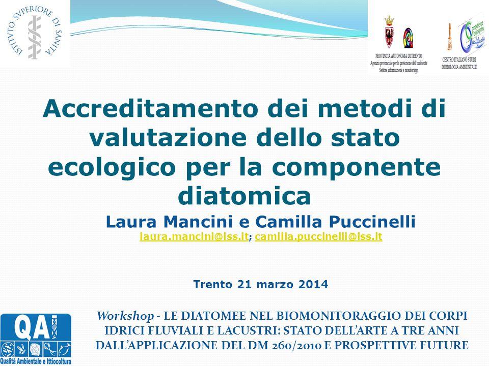 Accreditamento dei metodi di valutazione dello stato ecologico per la componente diatomica Laura Mancini e Camilla Puccinelli laura.mancini@iss.itlaura.mancini@iss.it; camilla.puccinelli@iss.itcamilla.puccinelli@iss.it Trento 21 marzo 2014 Workshop - LE DIATOMEE NEL BIOMONITORAGGIO DEI CORPI IDRICI FLUVIALI E LACUSTRI: STATO DELL'ARTE A TRE ANNI DALL'APPLICAZIONE DEL DM 260/2010 E PROSPETTIVE FUTURE