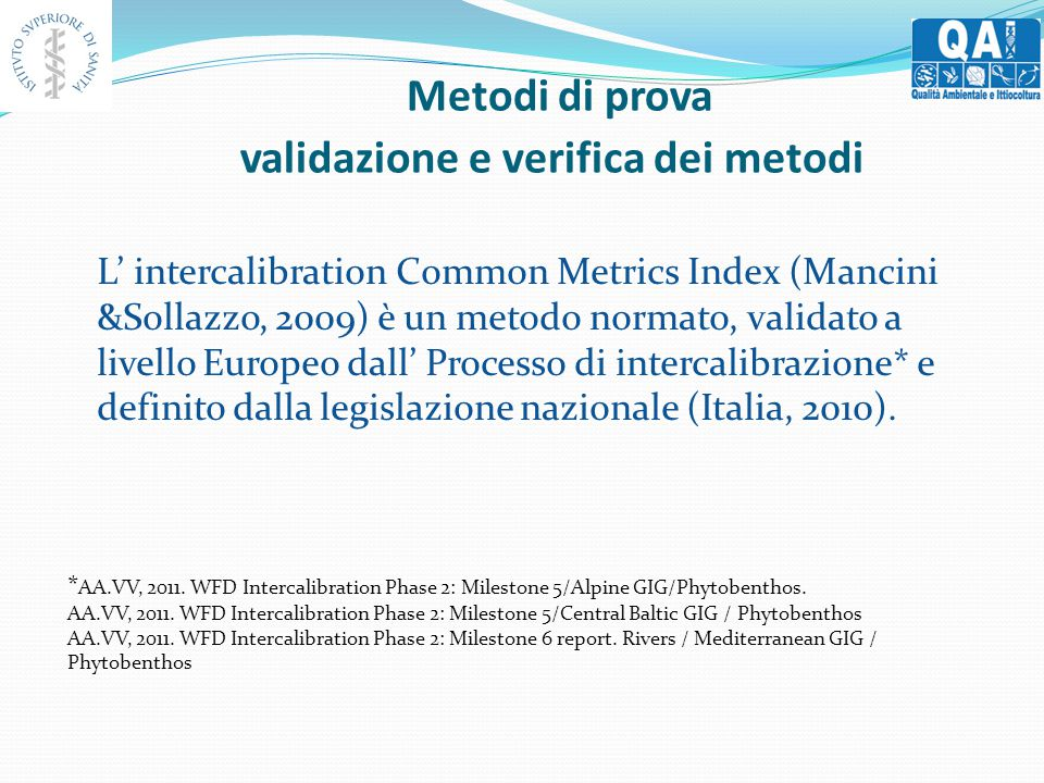 Metodi di prova validazione e verifica dei metodi L' intercalibration Common Metrics Index (Mancini &Sollazzo, 2009) è un metodo normato, validato a livello Europeo dall' Processo di intercalibrazione* e definito dalla legislazione nazionale (Italia, 2010).