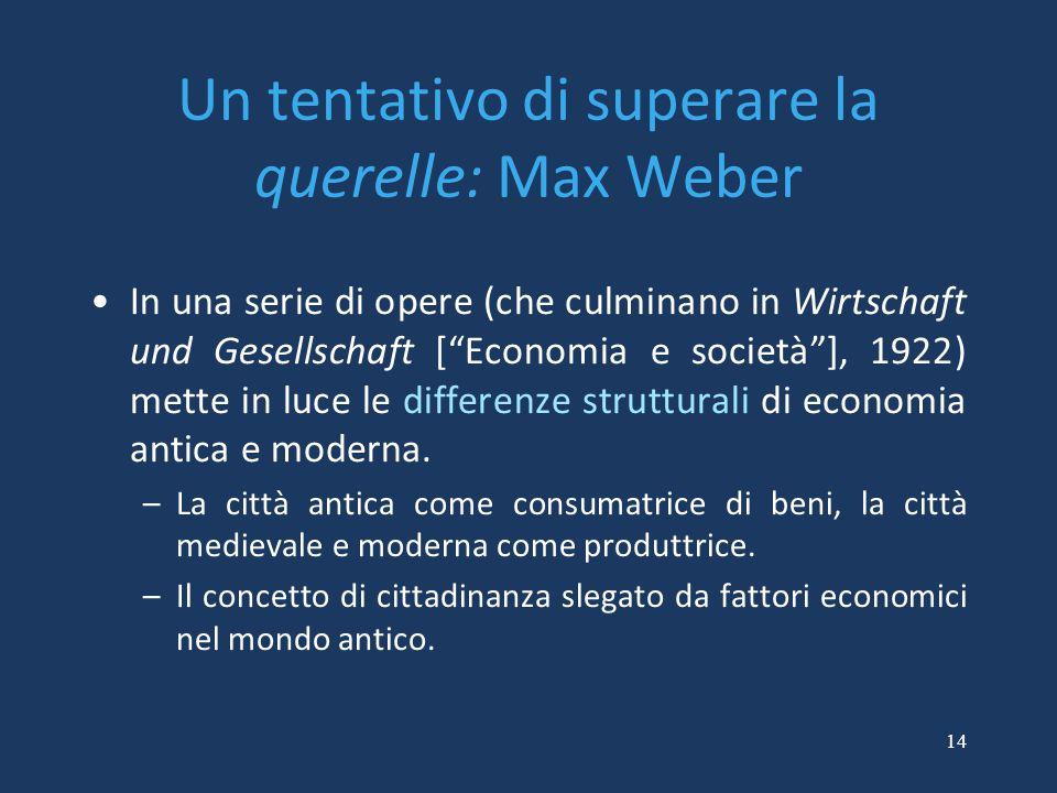 """14 Un tentativo di superare la querelle: Max Weber In una serie di opere (che culminano in Wirtschaft und Gesellschaft [""""Economia e società""""], 1922) m"""