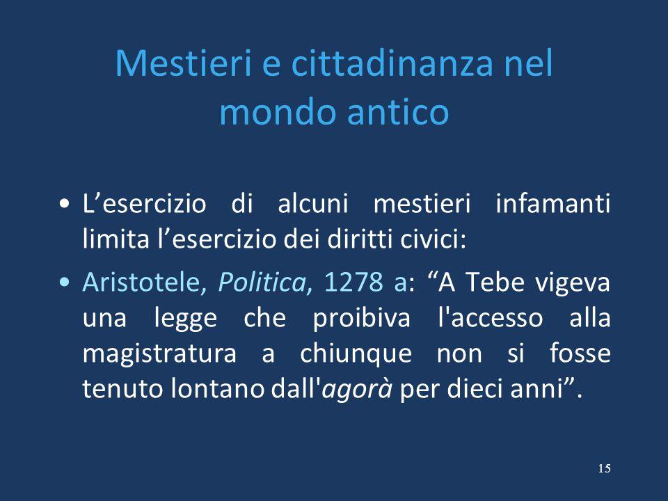 15 Mestieri e cittadinanza nel mondo antico L'esercizio di alcuni mestieri infamanti limita l'esercizio dei diritti civici: Aristotele, Politica, 1278