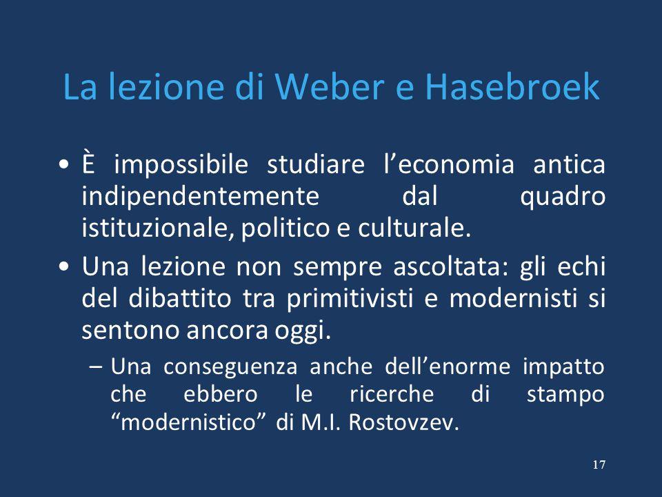 17 La lezione di Weber e Hasebroek È impossibile studiare l'economia antica indipendentemente dal quadro istituzionale, politico e culturale. Una lezi