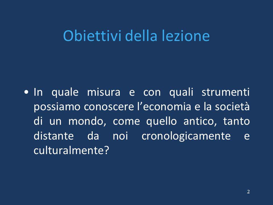 2 Obiettivi della lezione In quale misura e con quali strumenti possiamo conoscere l'economia e la società di un mondo, come quello antico, tanto dist