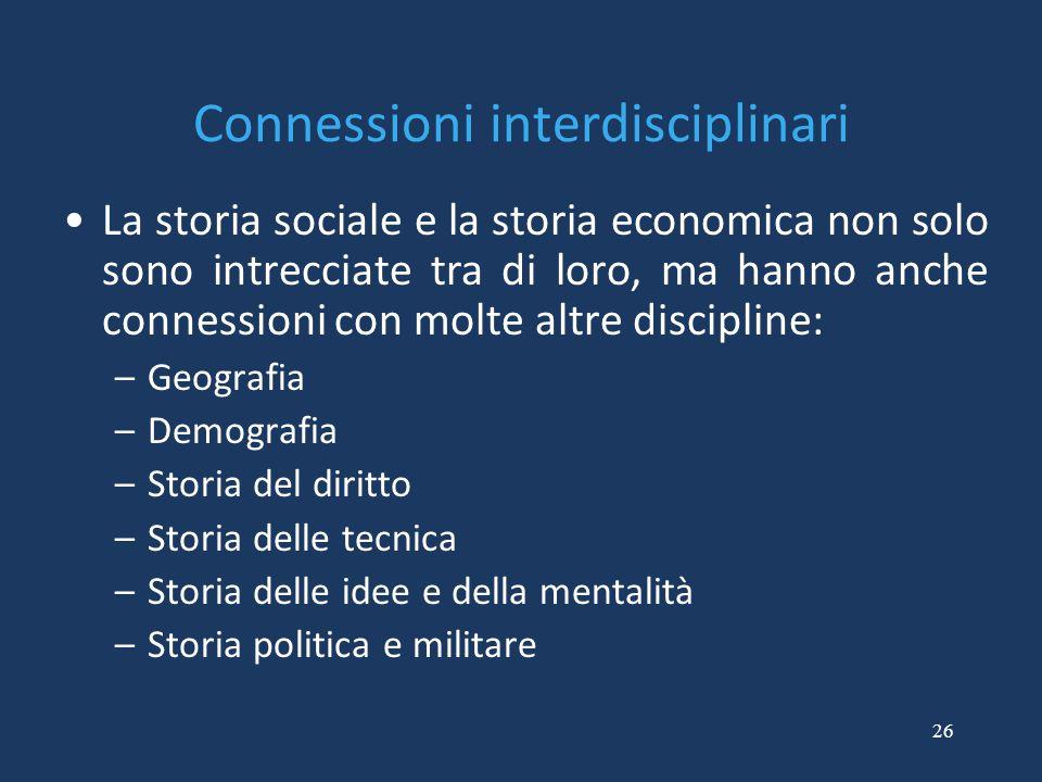 26 Connessioni interdisciplinari La storia sociale e la storia economica non solo sono intrecciate tra di loro, ma hanno anche connessioni con molte a