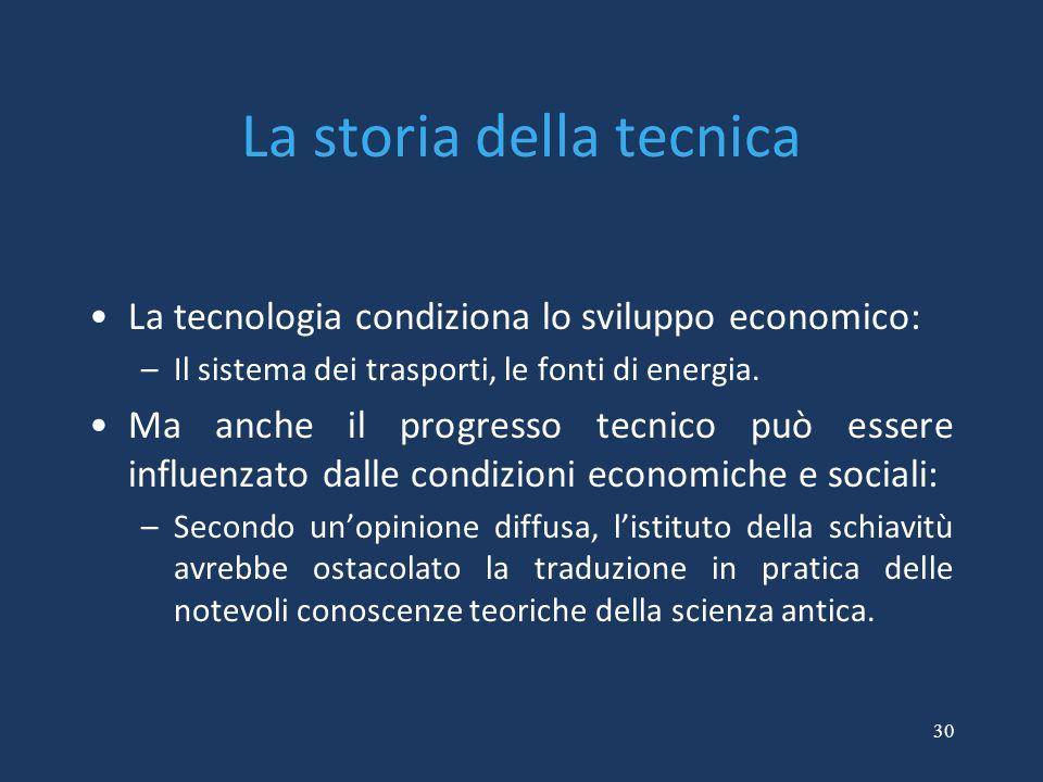 30 La storia della tecnica La tecnologia condiziona lo sviluppo economico: –Il sistema dei trasporti, le fonti di energia. Ma anche il progresso tecni