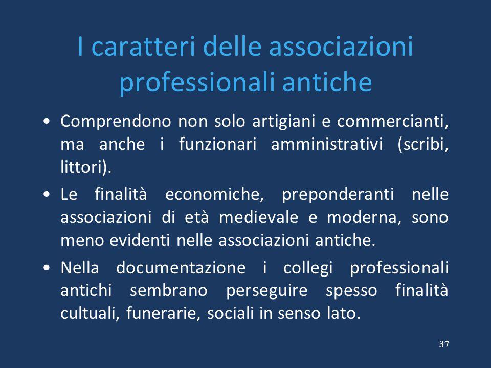 37 I caratteri delle associazioni professionali antiche Comprendono non solo artigiani e commercianti, ma anche i funzionari amministrativi (scribi, l