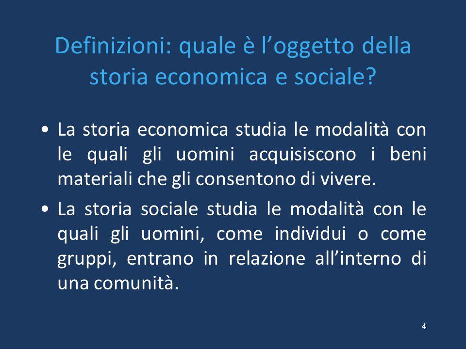 4 Definizioni: quale è l'oggetto della storia economica e sociale? La storia economica studia le modalità con le quali gli uomini acquisiscono i beni