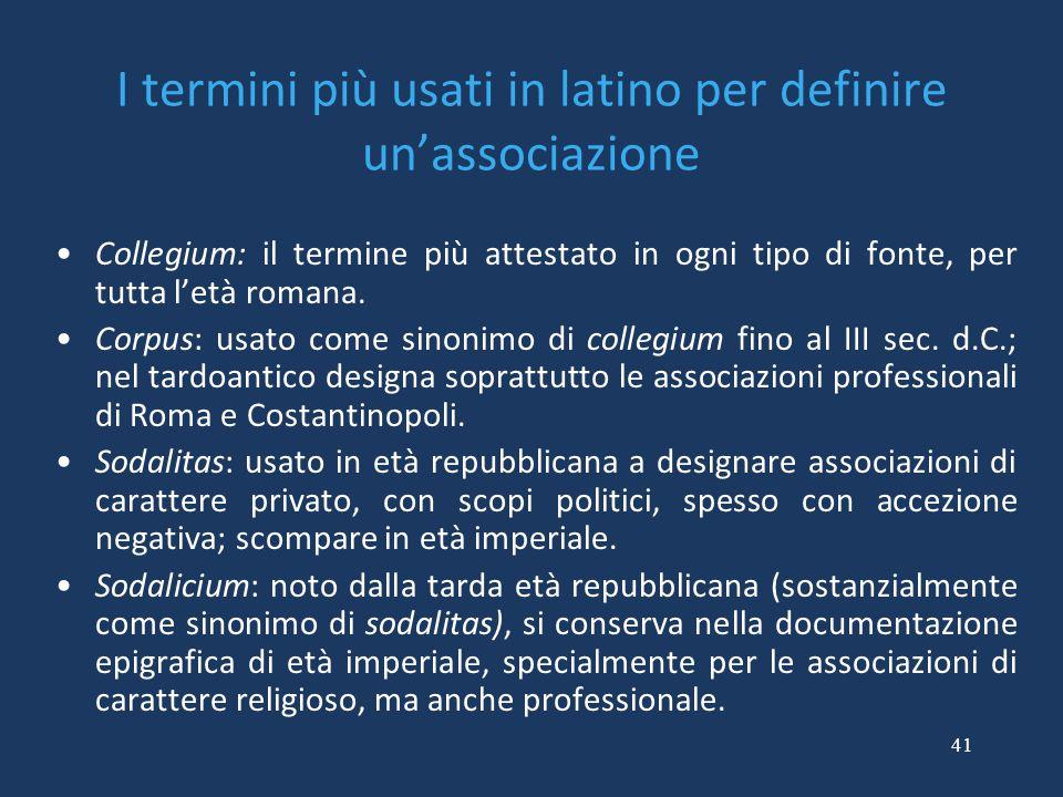 41 I termini più usati in latino per definire un'associazione Collegium: il termine più attestato in ogni tipo di fonte, per tutta l'età romana. Corpu