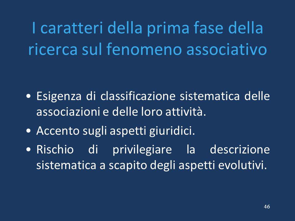 46 I caratteri della prima fase della ricerca sul fenomeno associativo Esigenza di classificazione sistematica delle associazioni e delle loro attivit