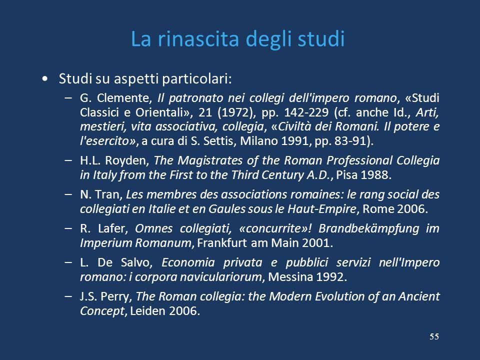 55 La rinascita degli studi Studi su aspetti particolari: –G. Clemente, Il patronato nei collegi dell'impero romano, «Studi Classici e Orientali», 21