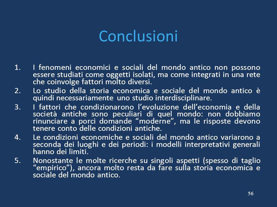 56 Conclusioni 1.I fenomeni economici e sociali del mondo antico non possono essere studiati come oggetti isolati, ma come integrati in una rete che c