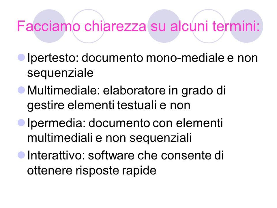 Facciamo chiarezza su alcuni termini: Ipertesto: documento mono-mediale e non sequenziale Multimediale: elaboratore in grado di gestire elementi testuali e non Ipermedia: documento con elementi multimediali e non sequenziali Interattivo: software che consente di ottenere risposte rapide