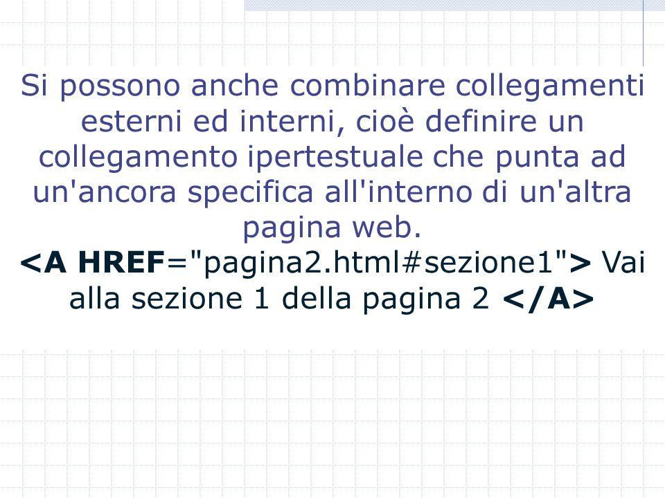 Si possono anche combinare collegamenti esterni ed interni, cioè definire un collegamento ipertestuale che punta ad un ancora specifica all interno di un altra pagina web.