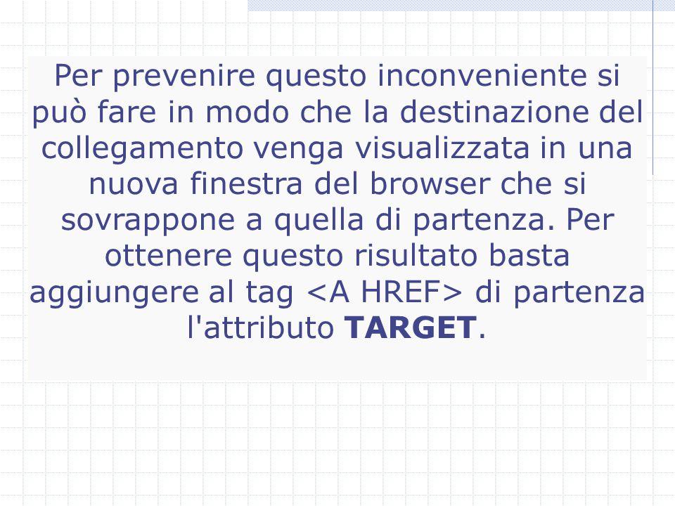 Per prevenire questo inconveniente si può fare in modo che la destinazione del collegamento venga visualizzata in una nuova finestra del browser che si sovrappone a quella di partenza.