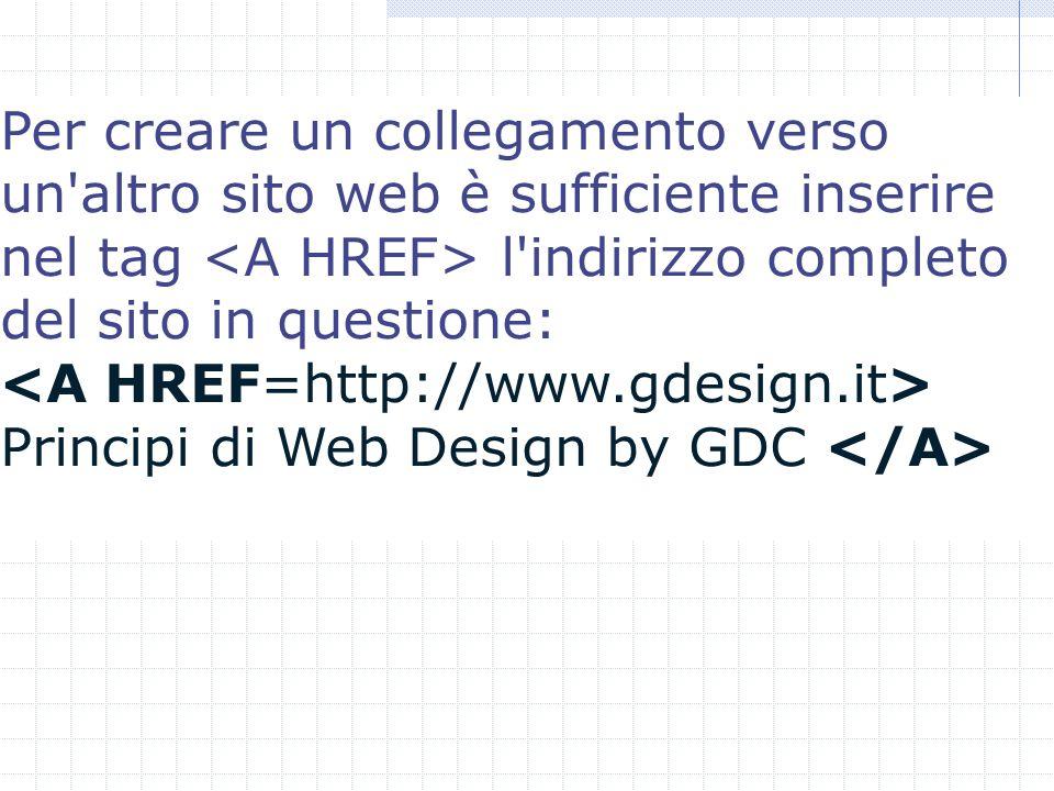 Per creare un collegamento verso un altro sito web è sufficiente inserire nel tag l indirizzo completo del sito in questione: Principi di Web Design by GDC