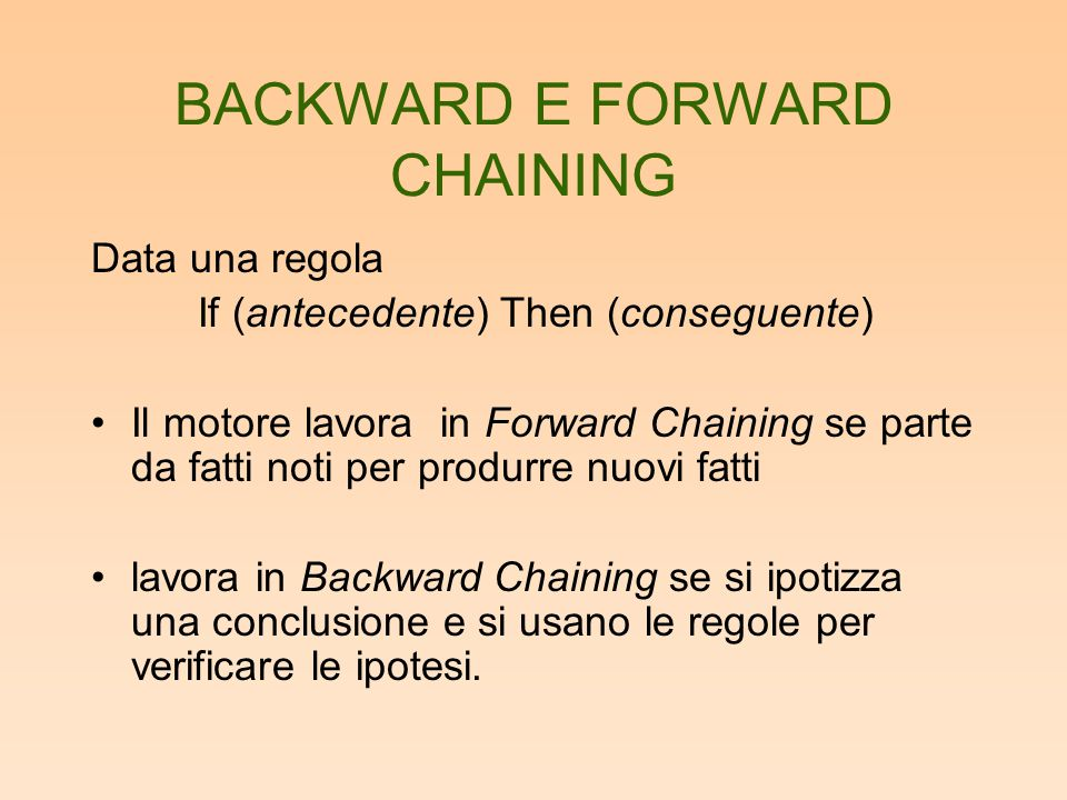 BACKWARD E FORWARD CHAINING Data una regola If (antecedente) Then (conseguente) Il motore lavora in Forward Chaining se parte da fatti noti per produr