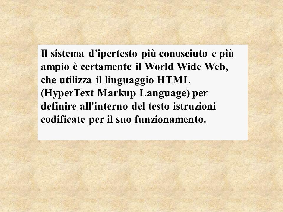 Il sistema d ipertesto più conosciuto e più ampio è certamente il World Wide Web, che utilizza il linguaggio HTML (HyperText Markup Language) per definire all interno del testo istruzioni codificate per il suo funzionamento.