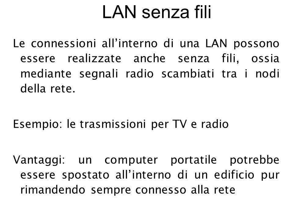 LAN senza fili Le connessioni all'interno di una LAN possono essere realizzate anche senza fili, ossia mediante segnali radio scambiati tra i nodi della rete.