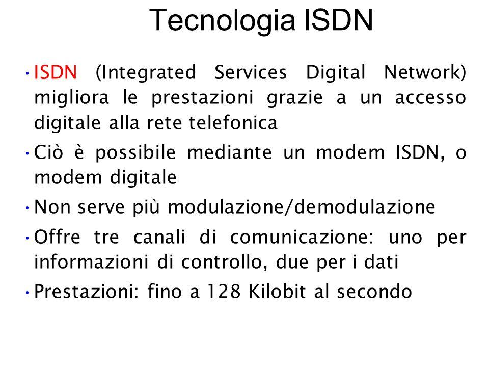 Tecnologia ISDN ISDN (Integrated Services Digital Network) migliora le prestazioni grazie a un accesso digitale alla rete telefonica Ciò è possibile mediante un modem ISDN, o modem digitale Non serve più modulazione/demodulazione Offre tre canali di comunicazione: uno per informazioni di controllo, due per i dati Prestazioni: fino a 128 Kilobit al secondo