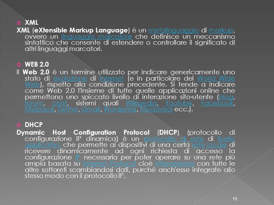 XML XML ( eXtensible Markup Language ) è un metalinguaggio di markup, ovvero un linguaggio marcatore che definisce un meccanismo sintattico che consente di estendere o controllare il significato di altri linguaggi marcatori.metalinguaggiomarkuplinguaggio marcatore WEB 2.0 Il Web 2.0 è un termine utilizzato per indicare genericamente uno stato di evoluzione di Internet (e in particolare del World Wide Web), rispetto alla condizione precedente.