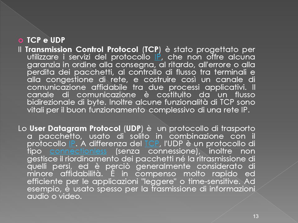 TCP e UDP Il Transmission Control Protocol ( TCP ) è stato progettato per utilizzare i servizi del protocollo IP, che non offre alcuna garanzia in ordine alla consegna, al ritardo, all errore o alla perdita dei pacchetti, al controllo di flusso tra terminali e alla congestione di rete, e costruire così un canale di comunicazione affidabile tra due processi applicativi.
