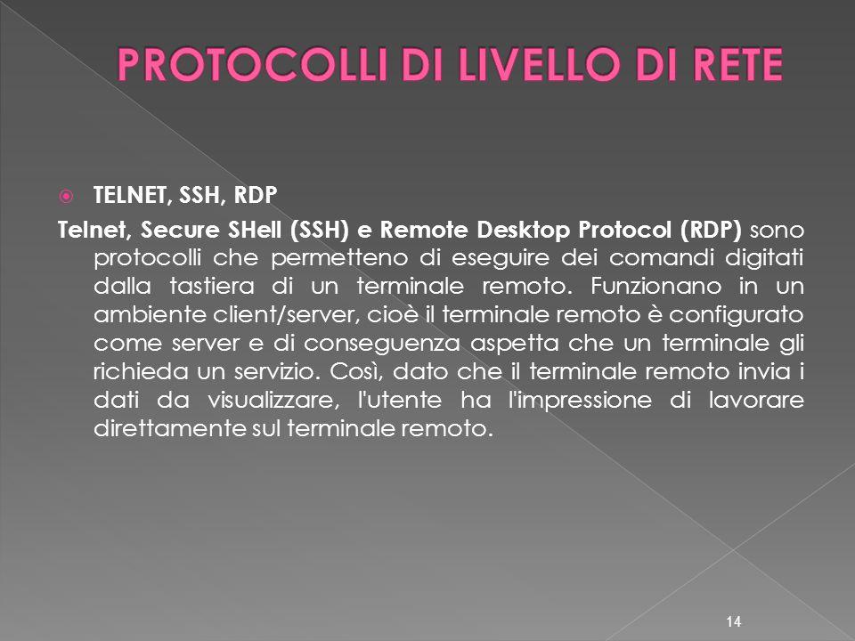  TELNET, SSH, RDP Telnet, Secure SHell (SSH) e Remote Desktop Protocol (RDP) sono protocolli che permetteno di eseguire dei comandi digitati dalla tastiera di un terminale remoto.