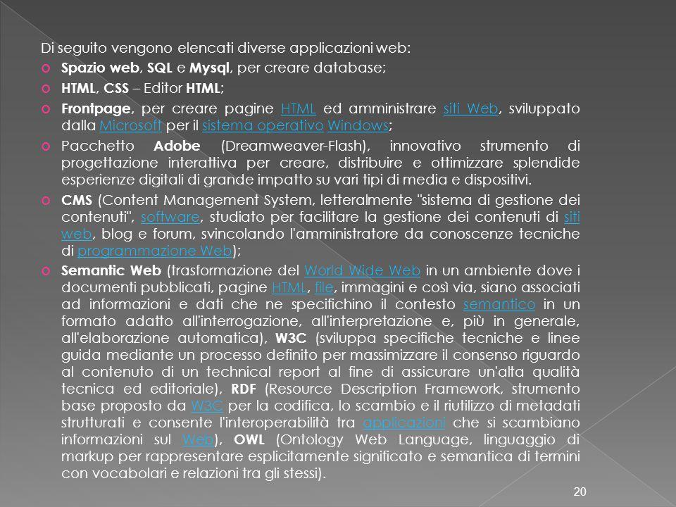 Di seguito vengono elencati diverse applicazioni web: Spazio web, SQL e Mysql, per creare database; HTML, CSS – Editor HTML ; Frontpage, per creare pagine HTML ed amministrare siti Web, sviluppato dalla Microsoft per il sistema operativo Windows;HTMLsiti WebMicrosoftsistema operativoWindows Pacchetto Adobe (Dreamweaver-Flash), innovativo strumento di progettazione interattiva per creare, distribuire e ottimizzare splendide esperienze digitali di grande impatto su vari tipi di media e dispositivi.