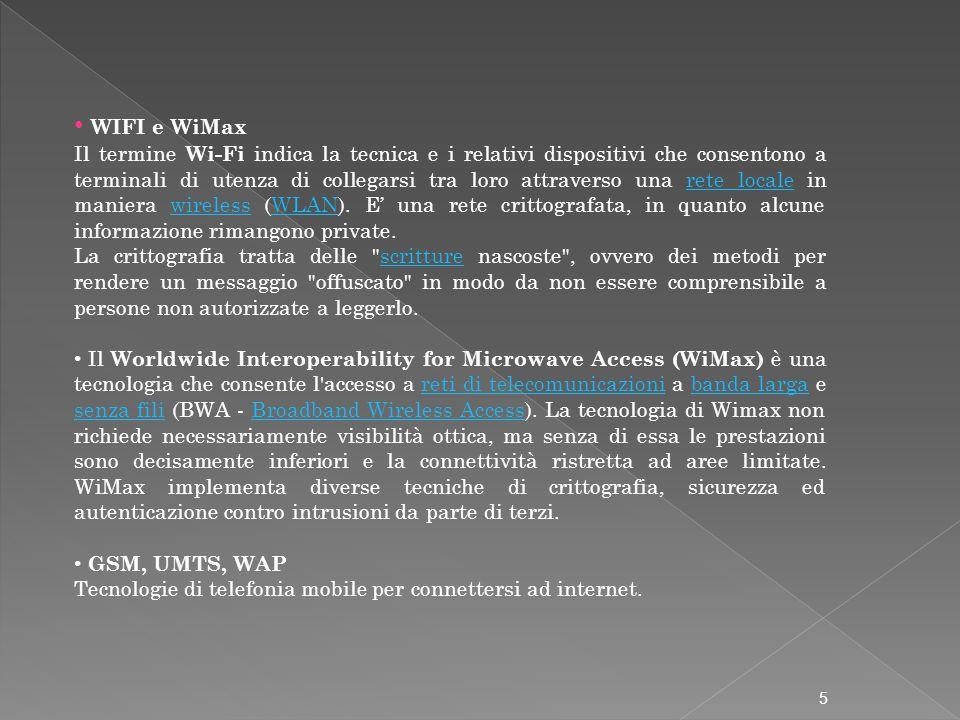 WIFI e WiMax Il termine Wi-Fi indica la tecnica e i relativi dispositivi che consentono a terminali di utenza di collegarsi tra loro attraverso una rete locale in maniera wireless (WLAN).